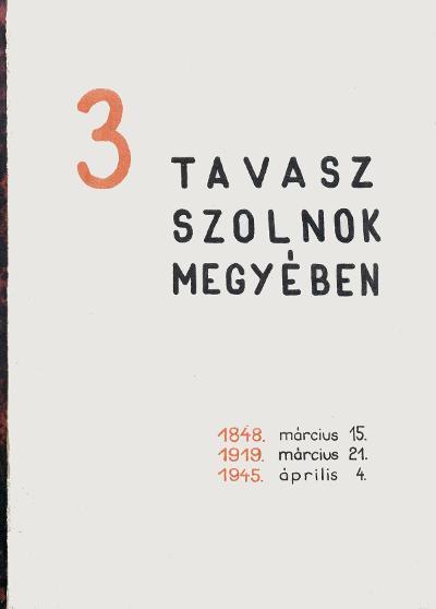 3 tavasz Szolnok megyében : 1848. március 15, 1919. március 21, 1945. április 4.
