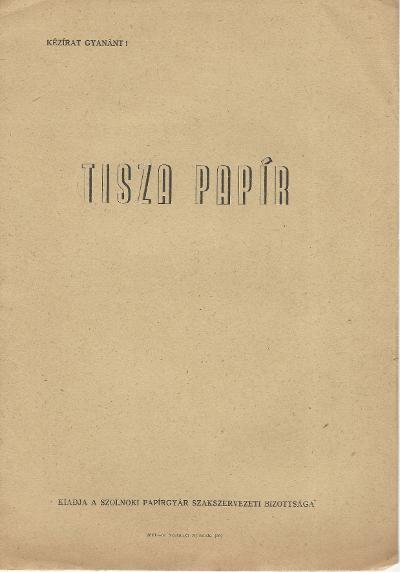 Tisza Papír. Kiadja a Szolnoki Papírgyár Szakszervezeti Bizottsága